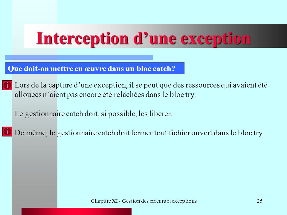 Chapitre XI - Gestion des erreurs et exceptions25 Interception dune exception Que doit-on mettre en œuvre dans un bloc catch? Lors de la capture dune