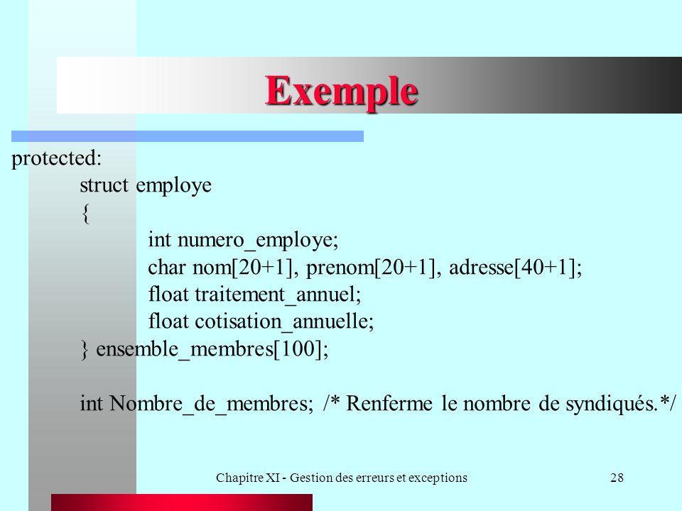 Chapitre XI - Gestion des erreurs et exceptions28 Exemple protected: struct employe { int numero_employe; char nom[20+1], prenom[20+1], adresse[40+1]; float traitement_annuel; float cotisation_annuelle; } ensemble_membres[100]; int Nombre_de_membres; /* Renferme le nombre de syndiqués.*/