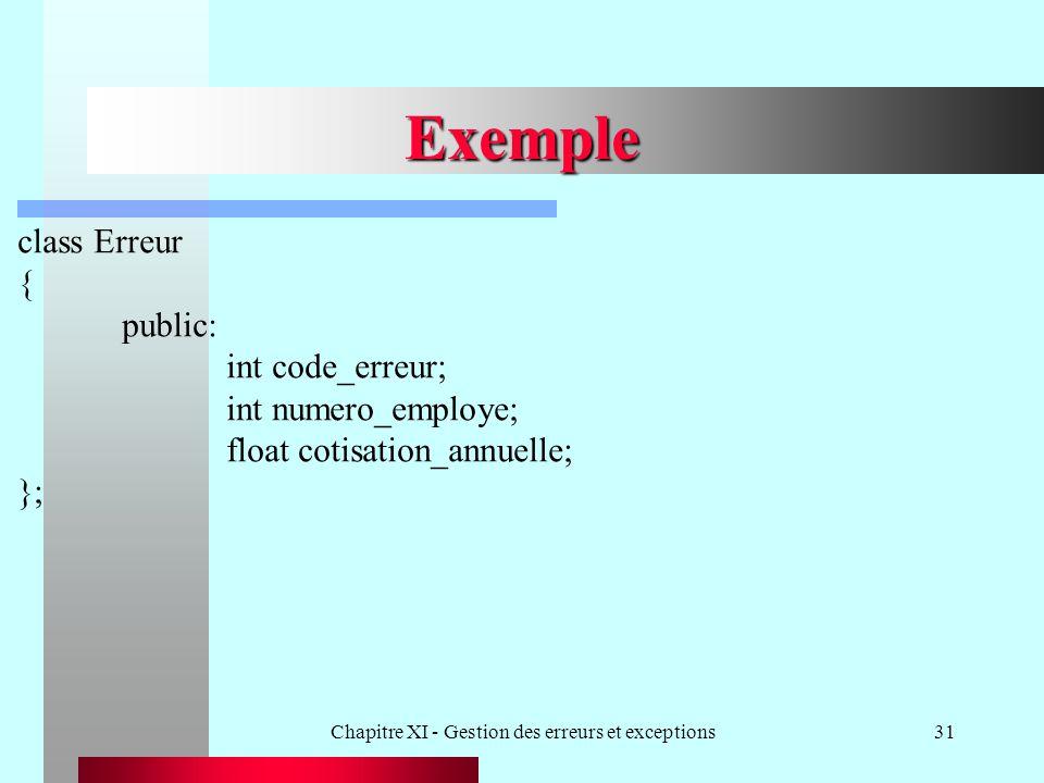 Chapitre XI - Gestion des erreurs et exceptions31 Exemple class Erreur { public: int code_erreur; int numero_employe; float cotisation_annuelle; };
