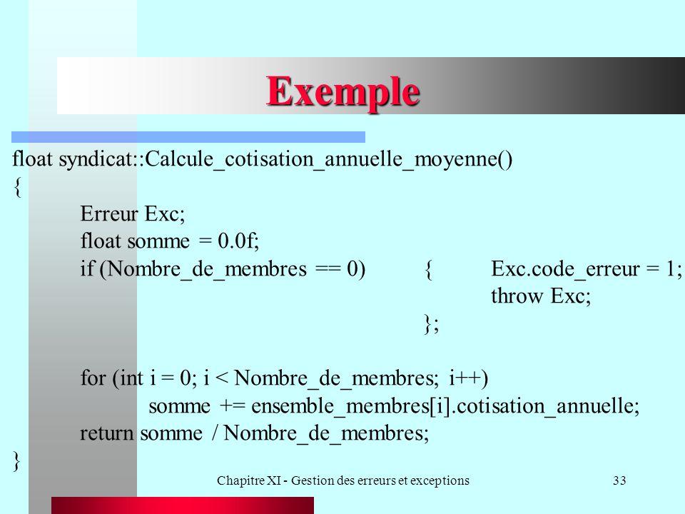 Chapitre XI - Gestion des erreurs et exceptions33 Exemple float syndicat::Calcule_cotisation_annuelle_moyenne() { Erreur Exc; float somme = 0.0f; if (Nombre_de_membres == 0){Exc.code_erreur = 1; throw Exc; }; for (int i = 0; i < Nombre_de_membres; i++) somme += ensemble_membres[i].cotisation_annuelle; return somme / Nombre_de_membres; }