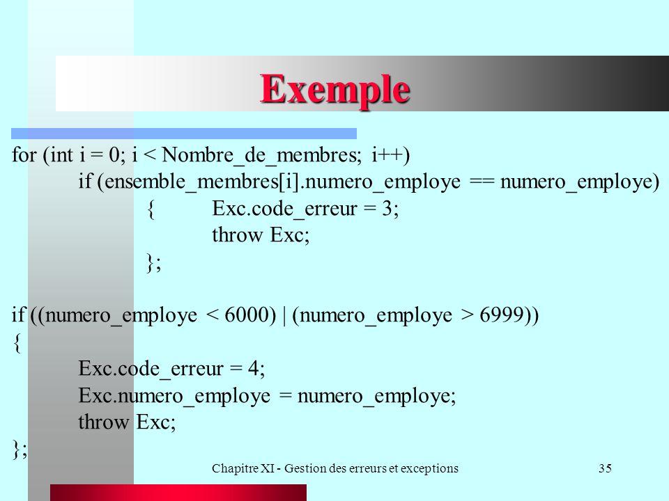 Chapitre XI - Gestion des erreurs et exceptions35 Exemple for (int i = 0; i < Nombre_de_membres; i++) if (ensemble_membres[i].numero_employe == numero_employe) {Exc.code_erreur = 3; throw Exc; }; if ((numero_employe 6999)) { Exc.code_erreur = 4; Exc.numero_employe = numero_employe; throw Exc; };