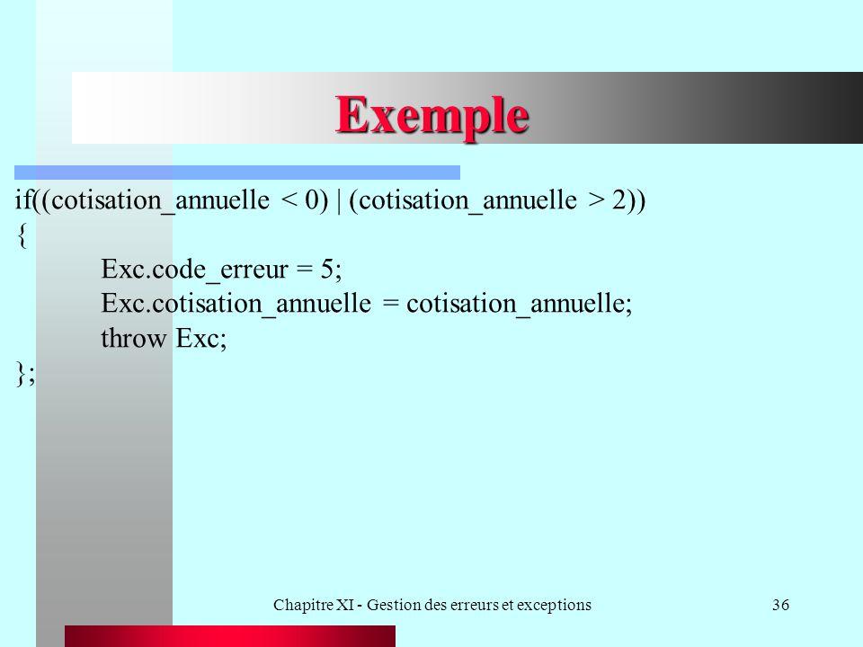 Chapitre XI - Gestion des erreurs et exceptions36 Exemple if((cotisation_annuelle 2)) { Exc.code_erreur = 5; Exc.cotisation_annuelle = cotisation_annuelle; throw Exc; };