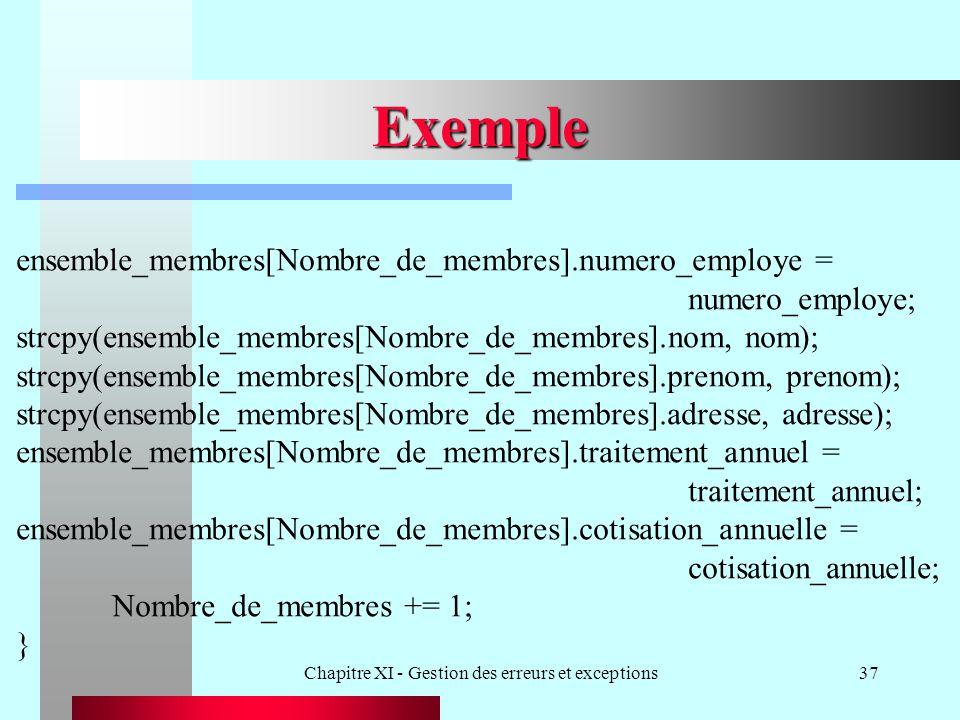 Chapitre XI - Gestion des erreurs et exceptions37 Exemple ensemble_membres[Nombre_de_membres].numero_employe = numero_employe; strcpy(ensemble_membres[Nombre_de_membres].nom, nom); strcpy(ensemble_membres[Nombre_de_membres].prenom, prenom); strcpy(ensemble_membres[Nombre_de_membres].adresse, adresse); ensemble_membres[Nombre_de_membres].traitement_annuel = traitement_annuel; ensemble_membres[Nombre_de_membres].cotisation_annuelle = cotisation_annuelle; Nombre_de_membres += 1; }