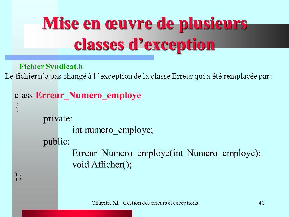 Chapitre XI - Gestion des erreurs et exceptions41 Mise en œuvre de plusieurs classes dexception Fichier Syndicat.h Le fichier na pas changé à l exception de la classe Erreur qui a été remplacée par : class Erreur_Numero_employe { private: int numero_employe; public: Erreur_Numero_employe(int Numero_employe); void Afficher(); };