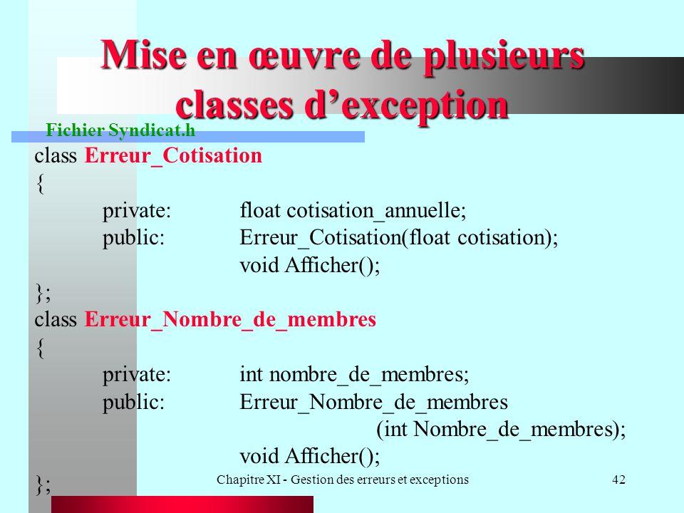 Chapitre XI - Gestion des erreurs et exceptions42 Mise en œuvre de plusieurs classes dexception Fichier Syndicat.h class Erreur_Cotisation { private:float cotisation_annuelle; public:Erreur_Cotisation(float cotisation); void Afficher(); }; class Erreur_Nombre_de_membres { private:int nombre_de_membres; public:Erreur_Nombre_de_membres (int Nombre_de_membres); void Afficher(); };