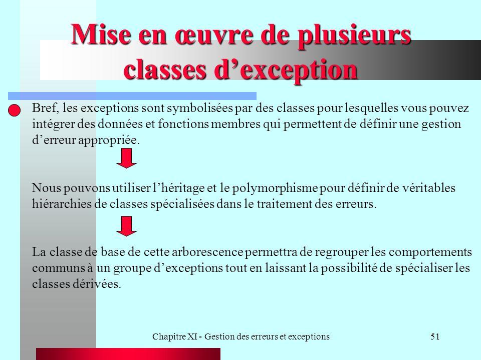 Chapitre XI - Gestion des erreurs et exceptions51 Mise en œuvre de plusieurs classes dexception Bref, les exceptions sont symbolisées par des classes pour lesquelles vous pouvez intégrer des données et fonctions membres qui permettent de définir une gestion derreur appropriée.