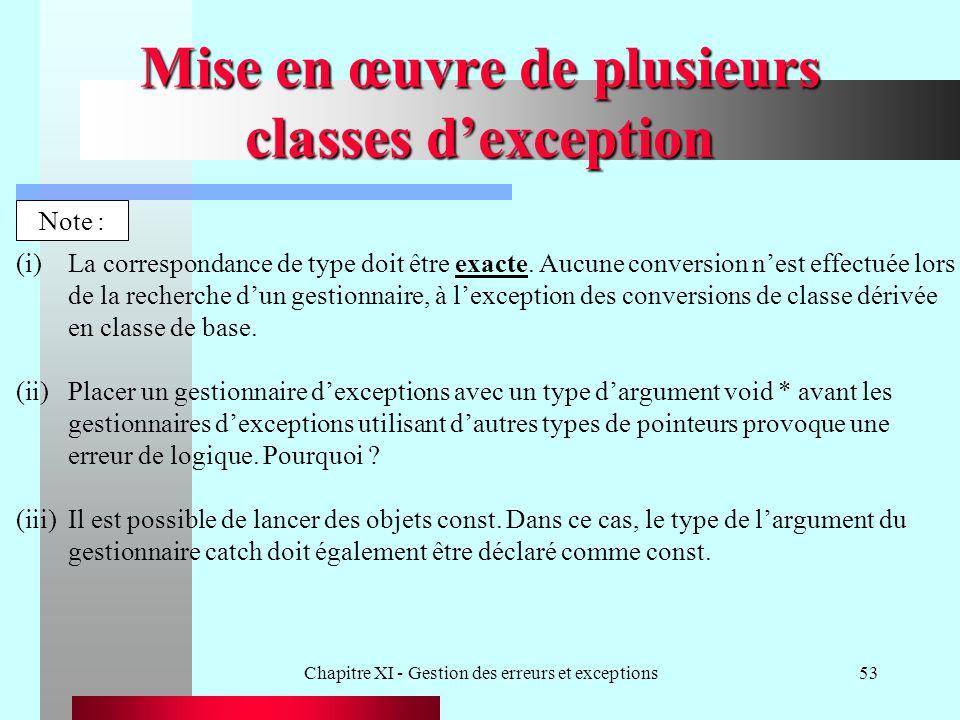 Chapitre XI - Gestion des erreurs et exceptions53 Mise en œuvre de plusieurs classes dexception Note : (i)La correspondance de type doit être exacte.