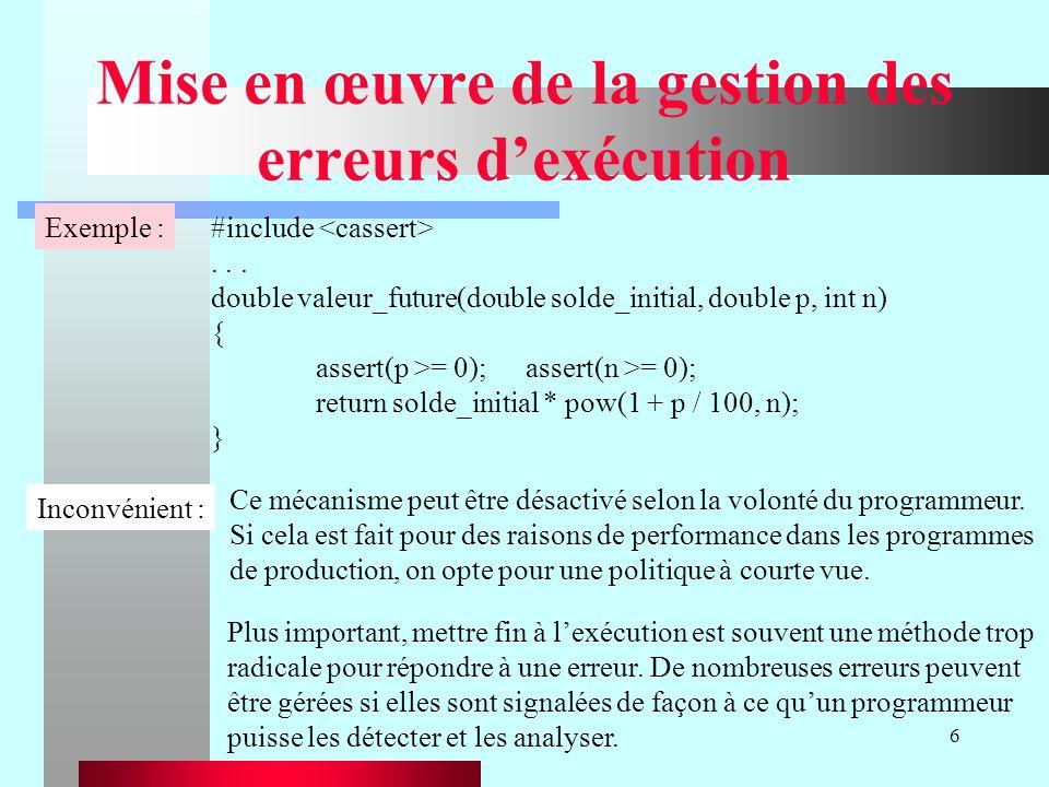 6 Mise en œuvre de la gestion des erreurs dexécution Exemple :#include... double valeur_future(double solde_initial, double p, int n) { assert(p >= 0)