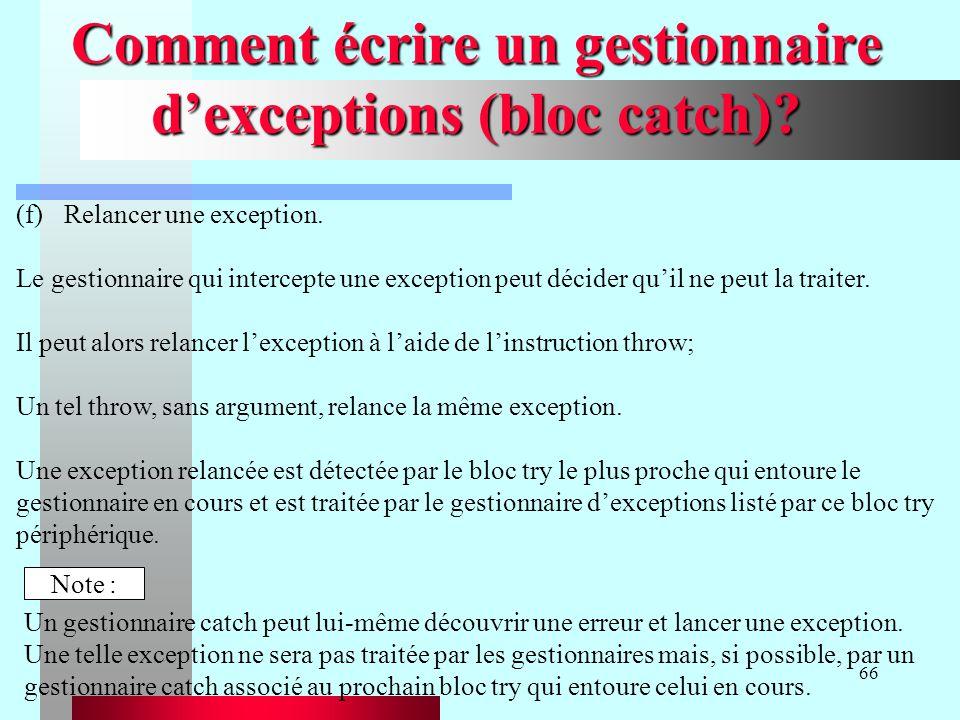 66 Comment écrire un gestionnaire dexceptions (bloc catch)? (f)Relancer une exception. Le gestionnaire qui intercepte une exception peut décider quil