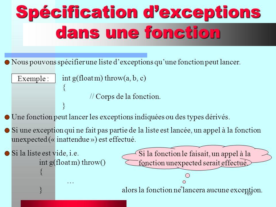 69 Spécification dexceptions dans une fonction Nous pouvons spécifier une liste dexceptions quune fonction peut lancer. Exemple : int g(float m) throw