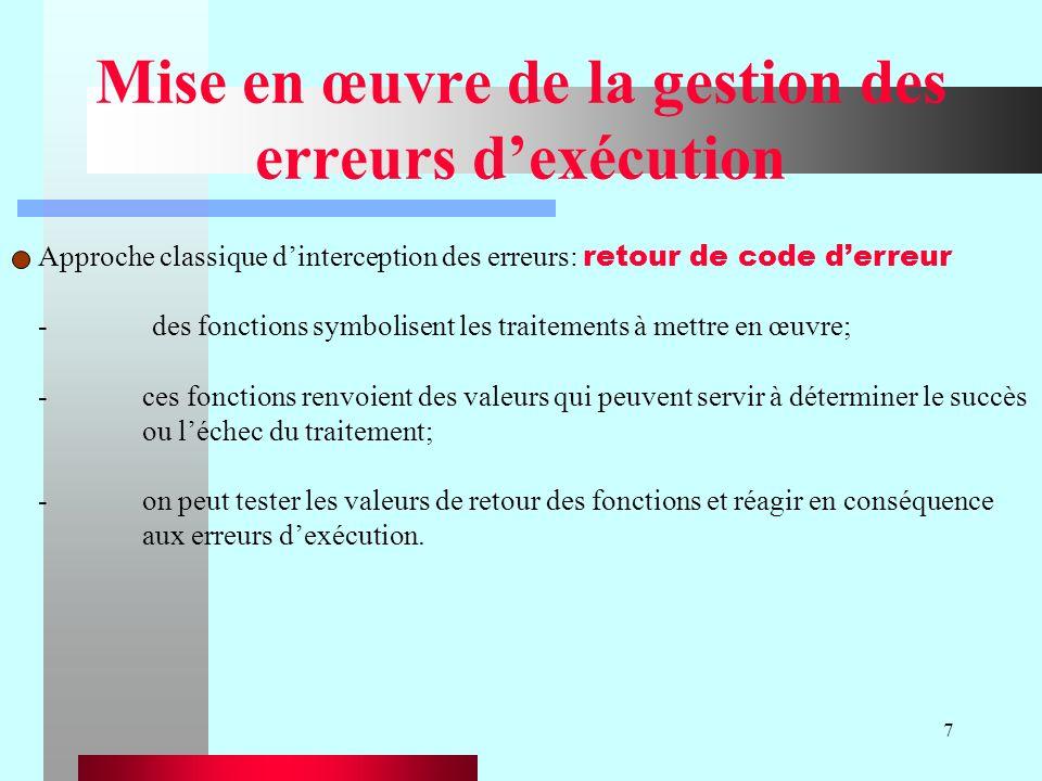 7 Mise en œuvre de la gestion des erreurs dexécution Approche classique dinterception des erreurs: retour de code derreur - des fonctions symbolisent