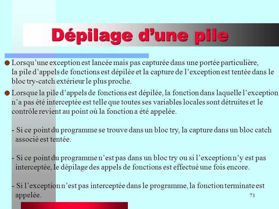 71 Dépilage dune pile Lorsquune exception est lancée mais pas capturée dans une portée particulière, la pile dappels de fonctions est dépilée et la ca