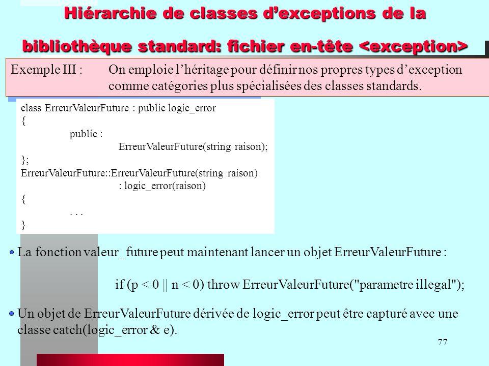 77 Hiérarchie de classes dexceptions de la bibliothèque standard: fichier en-tête Hiérarchie de classes dexceptions de la bibliothèque standard: fichier en-tête Exemple III :On emploie lhéritage pour définir nos propres types dexception comme catégories plus spécialisées des classes standards.