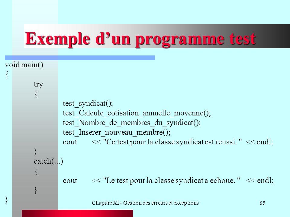 Chapitre XI - Gestion des erreurs et exceptions85 Exemple dun programme test void main() { try { test_syndicat(); test_Calcule_cotisation_annuelle_moyenne(); test_Nombre_de_membres_du_syndicat(); test_Inserer_nouveau_membre(); cout<< Ce test pour la classe syndicat est reussi.