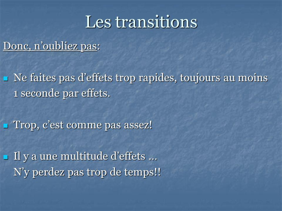 Les transitions Donc, noubliez pas: Ne faites pas deffets trop rapides, toujours au moins Ne faites pas deffets trop rapides, toujours au moins 1 seconde par effets.