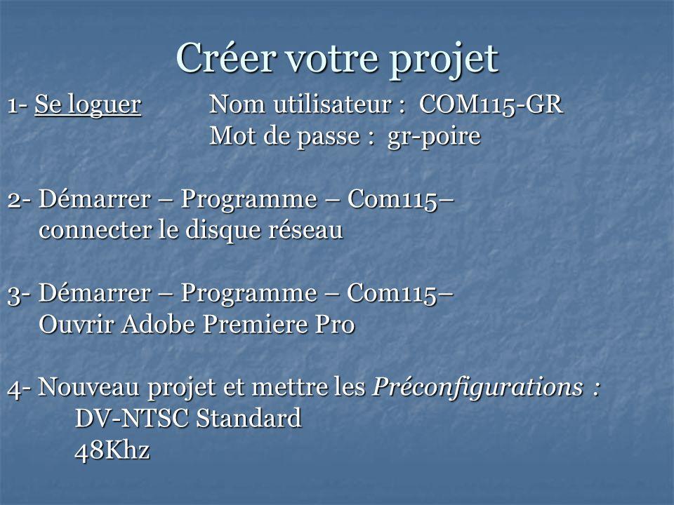 Créer votre projet 1- Se loguer Nom utilisateur : COM115-GR Mot de passe : gr-poire 2- Démarrer – Programme – Com115– connecter le disque réseau connecter le disque réseau 3- Démarrer – Programme – Com115– Ouvrir Adobe Premiere Pro Ouvrir Adobe Premiere Pro 4- Nouveau projet et mettre les Préconfigurations : DV-NTSC Standard 48Khz