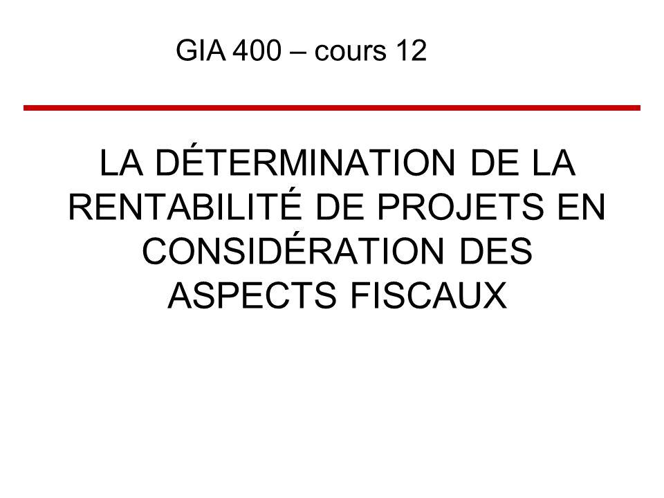 LA DÉTERMINATION DE LA RENTABILITÉ DE PROJETS EN CONSIDÉRATION DES ASPECTS FISCAUX GIA 400 – cours 12