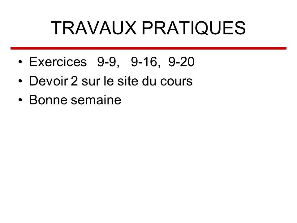 TRAVAUX PRATIQUES Exercices 9-9, 9-16, 9-20 Devoir 2 sur le site du cours Bonne semaine