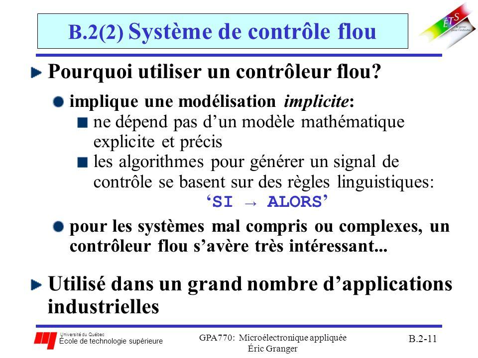 Université du Québec École de technologie supérieure GPA770: Microélectronique appliquée Éric Granger B.2-12 B.2(2) Système de contrôle flou Caractéristiques dun système avec contrôleur flou: technique en intelligence artificielle: approche qui sinspire du système de contrôle biologique dans la même vaine que les réseaux de neurones dépendent des règles linguistiques, plutôt que des équations mathématiques forme simple dun système expert: contient les règles pour transformer les commandes dentrée à des réponses de sortie système daccumulation de preuves: assigner une sortie du système selon un facteur de confiance