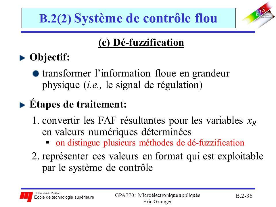Université du Québec École de technologie supérieure GPA770: Microélectronique appliquée Éric Granger B.2-37 B.2(2) Système de contrôle flou (c) Dé-fuzzification Méthode du centroïde : trouve le centre de masse de la FAF résultante de sortie: 1.combine les régions des fonctions floues en sortie par union (OU) 2.calcule le centroïde de la surface de la FAF résultante 3.génère une valeur numérique déterminée abscisse du centroïde calculs très lourds, mais donne un poids égal à chaque FAF de sortie