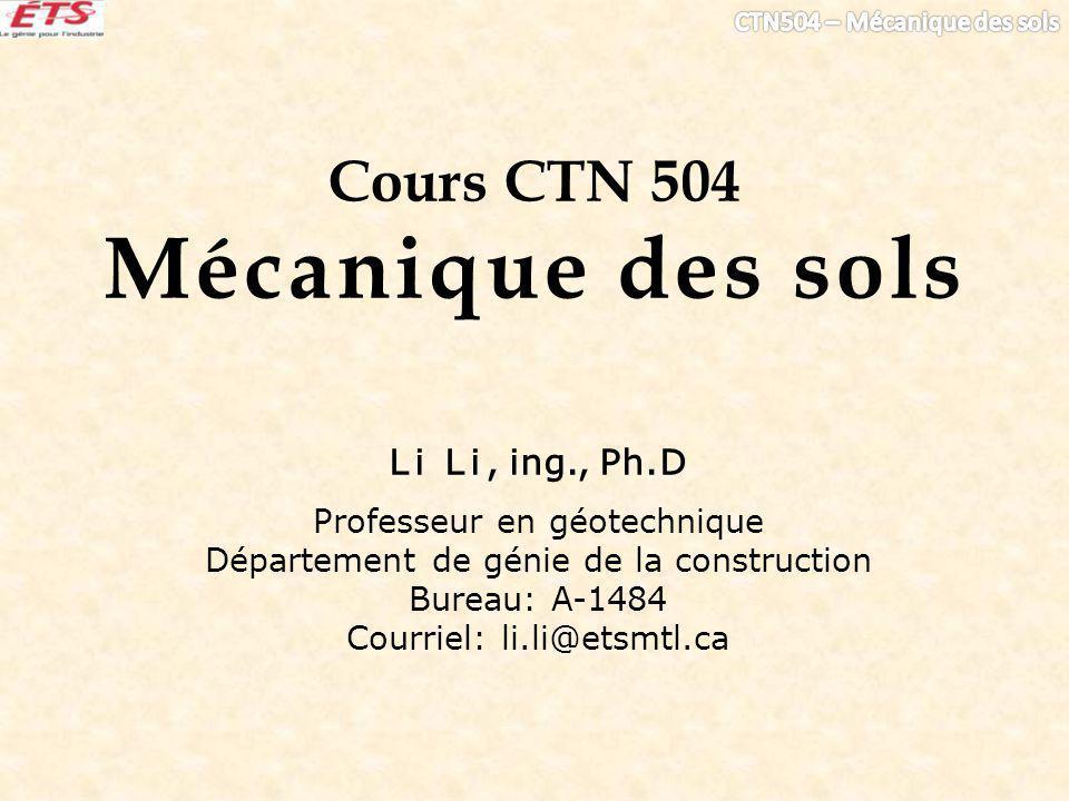 Cours CTN 504 Mécanique des sols Li Li, ing., Ph.D Professeur en géotechnique Département de génie de la construction Bureau: A-1484 Courriel: li.li@etsmtl.ca