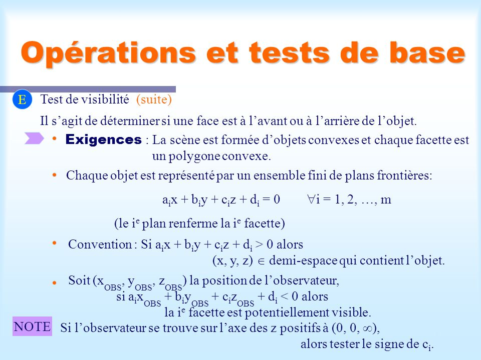 Calcul d'une scène visible11 Opérations et tests de base E Test de visibilité(suite) Il sagit de déterminer si une face est à lavant ou à larrière de