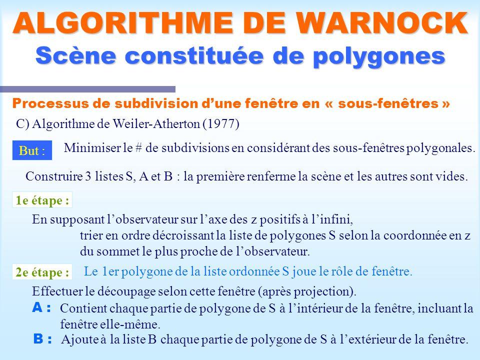 Calcul d une scène visible32 ALGORITHME DE WARNOCK Scène constituée de polygones Processus de subdivision dune fenêtre en « sous-fenêtres » C) Algorithme de Weiler-Atherton (1977) But : Minimiser le # de subdivisions en considérant des sous-fenêtres polygonales.