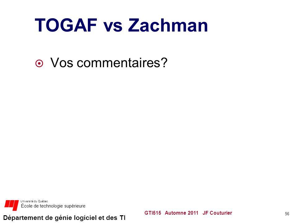 Département de génie logiciel et des TI Université du Québec École de technologie supérieure TOGAF vs Zachman Vos commentaires? 56 GTI515 Automne 2011