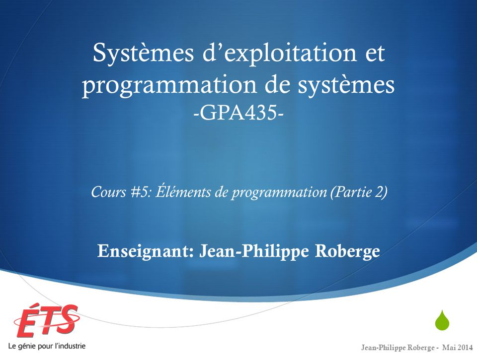 Systèmes dexploitation et programmation de systèmes -GPA435- Cours #5: Éléments de programmation (Partie 2) Enseignant: Jean-Philippe Roberge Jean-Philippe Roberge - Mai 2014