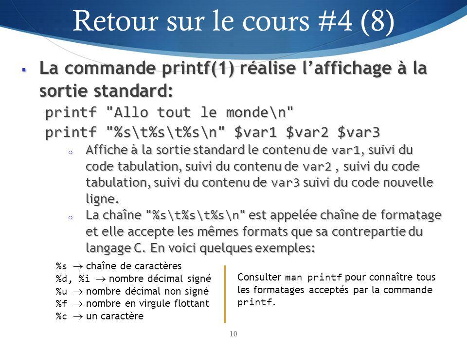 La commande printf(1) réalise laffichage à la sortie standard: La commande printf(1) réalise laffichage à la sortie standard: printf Allo tout le monde\n printf %s\t%s\t%s\n $var1 $var2 $var3 o Affiche à la sortie standard le contenu de var1, suivi du code tabulation, suivi du contenu de var2, suivi du code tabulation, suivi du contenu de var3 suivi du code nouvelle ligne.