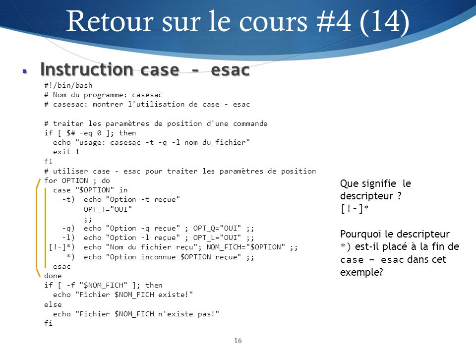 Instruction case - esac Instruction case - esac 16 #!/bin/bash # Nom du programme: casesac # casesac: montrer l utilisation de case - esac # traiter les paramètres de position d une commande if [ $# -eq 0 ]; then echo usage: casesac -t -q -l nom_du_fichier exit 1 fi # utiliser case - esac pour traiter les paramètres de position for OPTION ; do case $OPTION in -t) echo Option -t reçue OPT_T= OUI ;; -q) echo Option -q reçue ; OPT_Q= OUI ;; -l) echo Option -l reçue ; OPT_L= OUI ;; [!-]*) echo Nom du fichier reçu ; NOM_FICH= $OPTION ;; *) echo Option inconnue $OPTION reçue ;; esac done if [ -f $NOM_FICH ]; then echo Fichier $NOM_FICH existe! else echo Fichier $NOM_FICH n existe pas! fi Que signifie le descripteur .