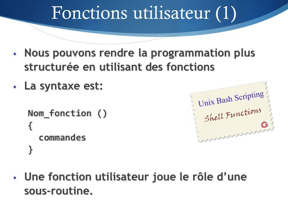 Nous pouvons rendre la programmation plus structurée en utilisant des fonctions Nous pouvons rendre la programmation plus structurée en utilisant des fonctions La syntaxe est: La syntaxe est: Nom_fonction () { commandes commandes} Une fonction utilisateur joue le rôle dune sous-routine.