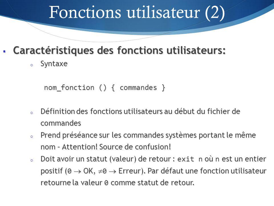 Caractéristiques des fonctions utilisateurs: Caractéristiques des fonctions utilisateurs: o Syntaxe nom_fonction () { commandes } o Définition des fonctions utilisateurs au début du fichier de commandes o Prend préséance sur les commandes systèmes portant le même nom – Attention.