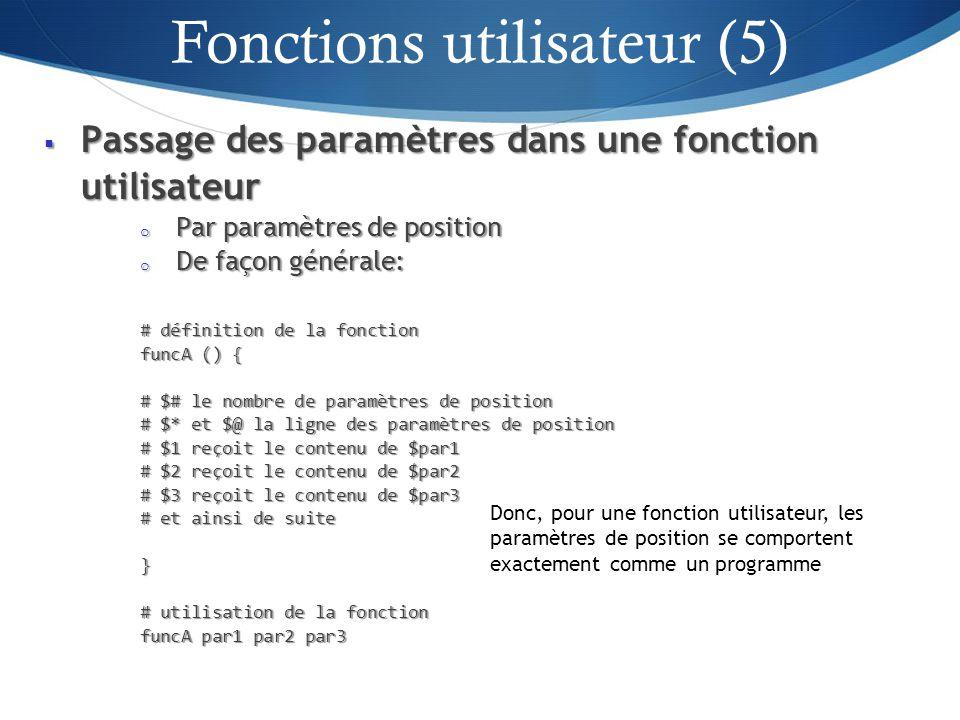 Passage des paramètres dans une fonction utilisateur Passage des paramètres dans une fonction utilisateur o Par paramètres de position o De façon générale: # définition de la fonction funcA () { # $# le nombre de paramètres de position # $* et $@ la ligne des paramètres de position # $1 reçoit le contenu de $par1 # $2 reçoit le contenu de $par2 # $3 reçoit le contenu de $par3 # et ainsi de suite } # utilisation de la fonction funcA par1 par2 par3 25 Donc, pour une fonction utilisateur, les paramètres de position se comportent exactement comme un programme Fonctions utilisateur (5)