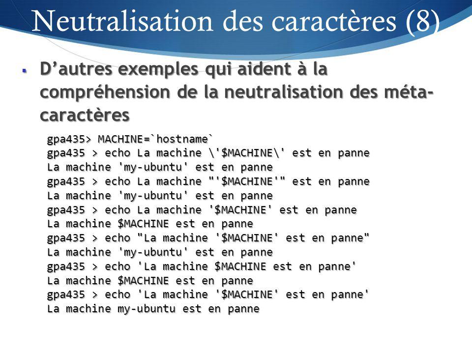 Dautres exemples qui aident à la compréhension de la neutralisation des méta- caractères Dautres exemples qui aident à la compréhension de la neutralisation des méta- caractères 33 gpa435> MACHINE=`hostname` gpa435 > echo La machine \ $MACHINE\ est en panne La machine my-ubuntu est en panne gpa435 > echo La machine $MACHINE est en panne La machine my-ubuntu est en panne gpa435 > echo La machine $MACHINE est en panne La machine $MACHINE est en panne gpa435 > echo La machine $MACHINE est en panne La machine my-ubuntu est en panne gpa435 > echo La machine $MACHINE est en panne La machine $MACHINE est en panne gpa435 > echo La machine $MACHINE est en panne La machine my-ubuntu est en panne Neutralisation des caractères (8)