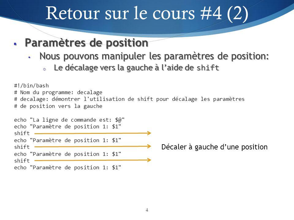 Paramètres de position Paramètres de position Nous pouvons manipuler les paramètres de position: Nous pouvons manipuler les paramètres de position: o Le décalage vers la gauche à laide de shift 4 #!/bin/bash # Nom du programme: decalage # decalage: démontrer l utilisation de shift pour décalage les paramètres # de position vers la gauche echo La ligne de commande est: $@ echo Paramètre de position 1: $1 shift echo Paramètre de position 1: $1 shift echo Paramètre de position 1: $1 shift echo Paramètre de position 1: $1 Décaler à gauche dune position Retour sur le cours #4 (2) 4