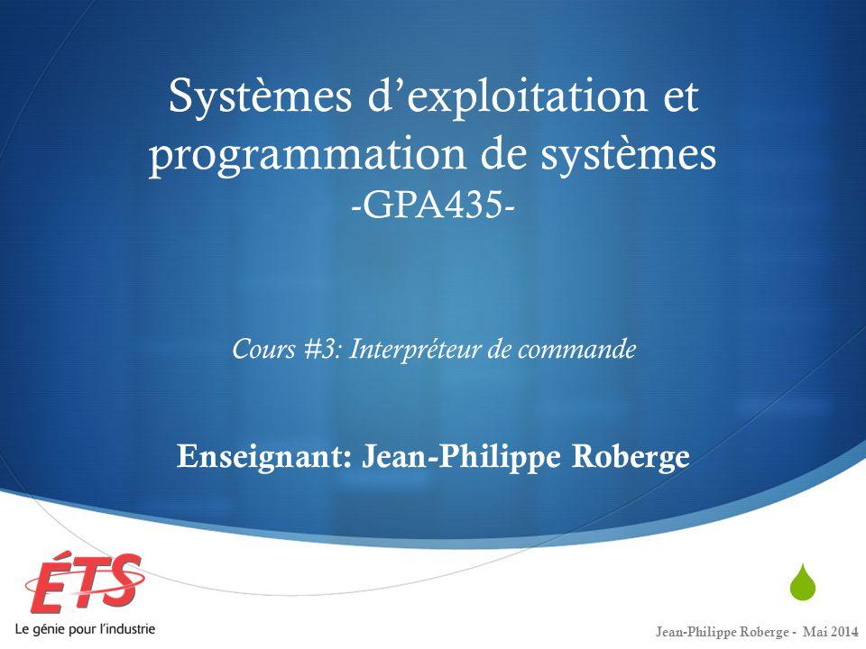 Systèmes dexploitation et programmation de systèmes -GPA435- Cours #3: Interpréteur de commande Enseignant: Jean-Philippe Roberge Jean-Philippe Roberge - Mai 2014