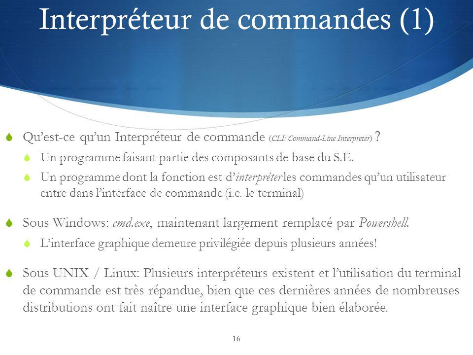 16 Interpréteur de commandes (1) Quest-ce quun Interpréteur de commande ( CLI: Command-Line Interpreter ) ? Un programme faisant partie des composants