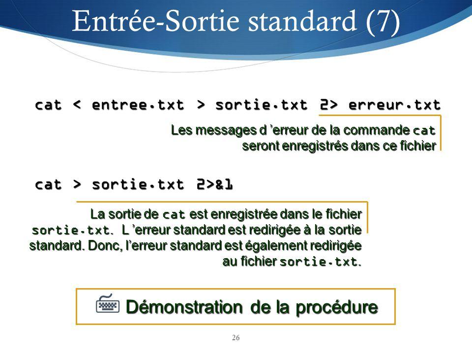 26 cat sortie.txt 2> erreur.txt cat > sortie.txt 2>&1 Démonstration de la procédure Démonstration de la procédure Les messages d erreur de la commande cat seront enregistrés dans ce fichier La sortie de cat est enregistrée dans le fichier sortie.txt.