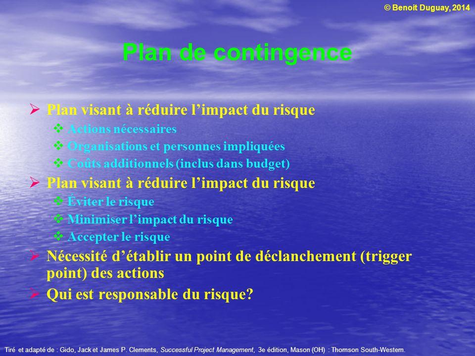 © Benoit Duguay, 2014 Plan de contingence Plan visant à réduire limpact du risque Actions nécessaires Organisations et personnes impliquées Coûts addi
