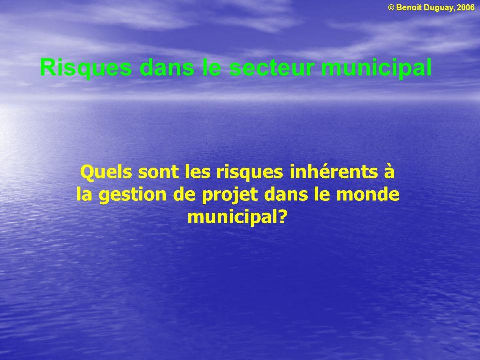 © Benoit Duguay, 2006 Risques dans le secteur municipal Quels sont les risques inhérents à la gestion de projet dans le monde municipal?