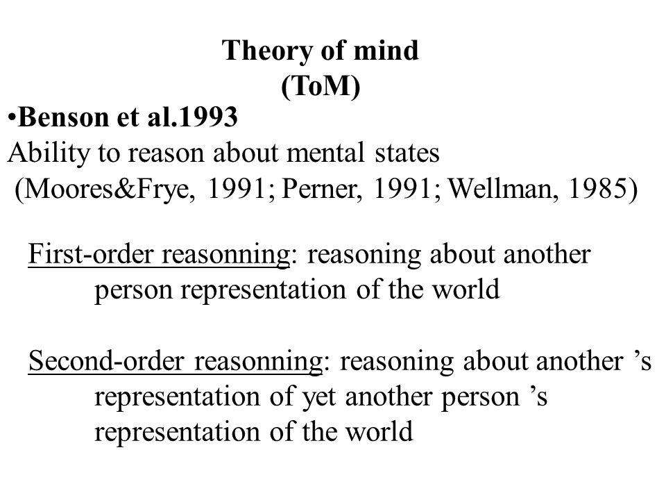 Theory of mind (ToM) Benson et al.1993 Ability to reason about mental states (Moores&Frye, 1991; Perner, 1991; Wellman, 1985) First-order reasonning: