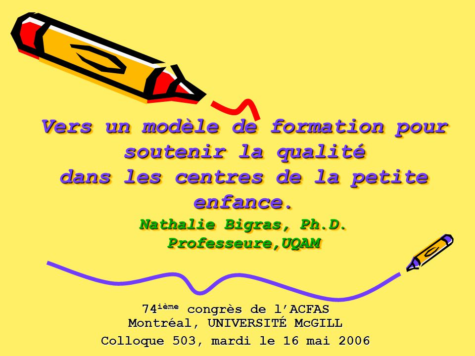 Vers un modèle de formation pour soutenir la qualité dans les centres de la petite enfance. Nathalie Bigras, Ph.D. Professeure,UQAM 74 ième congrès de