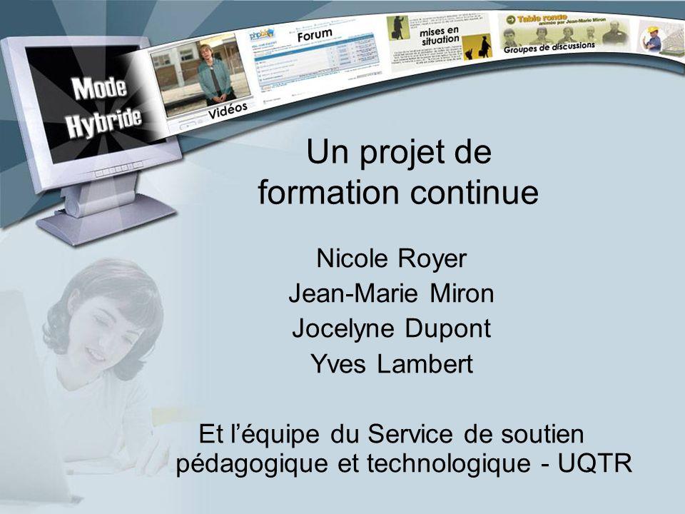 Un projet de formation continue Nicole Royer Jean-Marie Miron Jocelyne Dupont Yves Lambert Et léquipe du Service de soutien pédagogique et technologiq