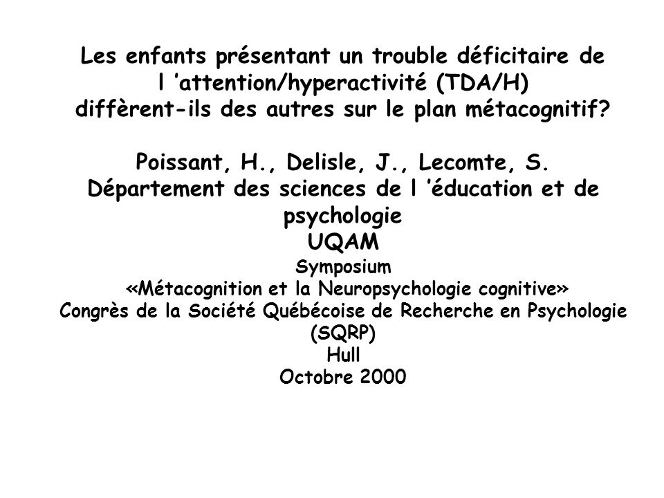 Les enfants présentant un trouble déficitaire de l attention/hyperactivité (TDA/H) diffèrent-ils des autres sur le plan métacognitif? Poissant, H., De