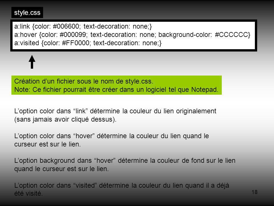 18 a:link {color: #006600; text-decoration: none;} a:hover {color: #000099; text-decoration: none; background-color: #CCCCCC} a:visited {color: #FF0000; text-decoration: none;} Création dun fichier sous le nom de style.css.