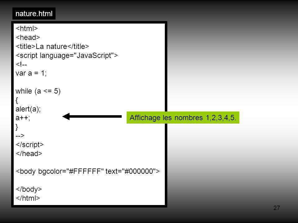 27 nature.html La nature <!-- var a = 1; while (a <= 5) { alert(a); a++; } --> Affichage les nombres 1,2,3,4,5.