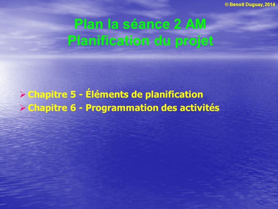 © Benoit Duguay, 2014 Plan la séance 2 AM Planification du projet Chapitre 5 - Éléments de planification Chapitre 6 - Programmation des activités