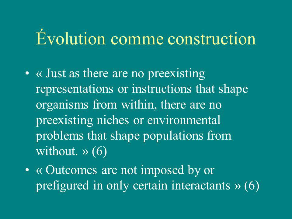 Évolution comme construction « Just as there are no preexisting representations or instructions that shape organisms from within, there are no preexis