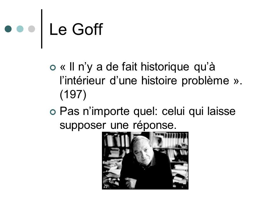 Le Goff « Il ny a de fait historique quà lintérieur dune histoire problème ». (197) Pas nimporte quel: celui qui laisse supposer une réponse.